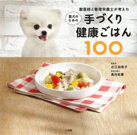 獣医師と管理栄養士が考えた愛犬のための手づくり健康ごはん100 (実用単行本) [ 古江 加奈子 ]