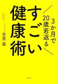 【謝恩価格本】3か月で20歳若返るすごい健康術 [ 笠原巖 ]