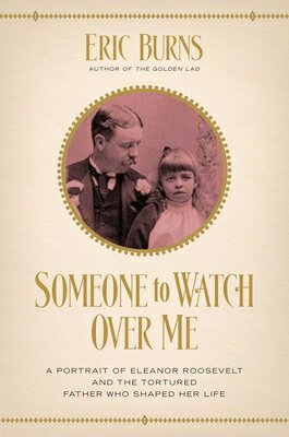 Someone to Watch Over Me: A Portrait of Eleanor Roosevelt and the Tortured Father Who Shaped Her Lif SOMEONE TO WATCH OVER ME [ Eric Burns ]