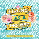 Strong as a Mother: You Are Amazing, You Are Brave, You Are Inspiring