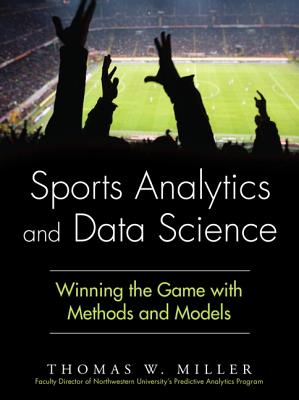Sports Analytics and Data Science: Winning the Game with Methods and Models SPORTS ANALYTICS & DATA SCIENC (FT Press Analytics) [ Thomas W. Miller ]