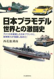 日本プラモデル 世界との激闘史 アメリカを駆逐した日本ブランドに、新興勢力が強襲し始めた! [ 西花池 湖南 ]