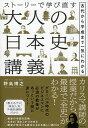 ストーリーで学び直す 大人の日本史講義 古代から平成まで一気にわかる [ 野島博之 ]