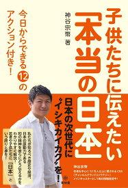 子供たちに伝えたい「本当の日本」 今日からできる12のアクション付き! [ 神谷宗幣 ]