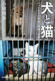 犬と猫 ペットたちの昭和・平成・令和 [ 小林照幸 ]