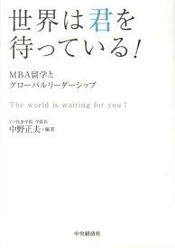 世界は君を待っている! MBA留学とグローバルリーダーシップ [ 中野正夫 ]