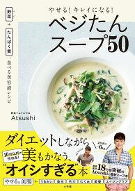 やせる!キレイになる!ベジたんスープ50 野菜+たんぱく質、食べる美容液レシピ [ Atsushi ]