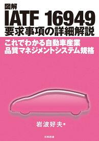 図解 IATF 16949 要求事項の詳細解説 これでわかる自動車産業品質マネジメントシステム規格 [ 岩波 好夫 ]