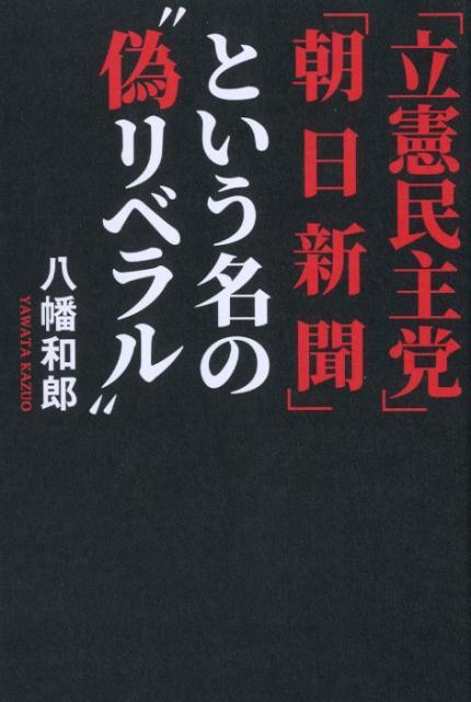 """「立憲民主党」「朝日新聞」という名の""""偽リベラル"""" [ 八幡和郎 ]"""