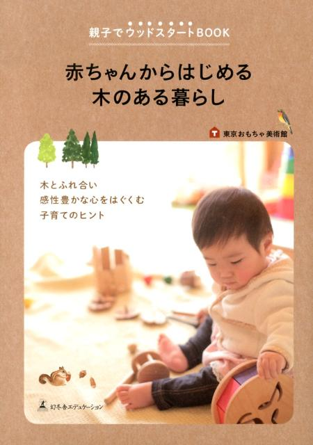 赤ちゃんからはじめる木のある暮らし 親子でウッドスタートBOOK [ 東京おもちゃ美術館 ]