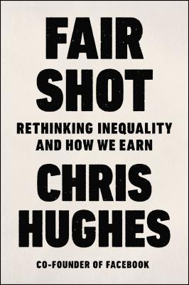 Fair Shot: Rethinking Inequality and How We Earn FAIR SHOT [ Chris Hughes ]