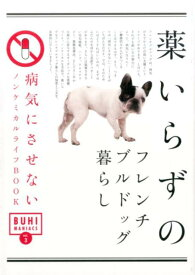 薬いらずのフレンチブルドッグ暮らし 病気にさせないノンケミカルライフBOOK (BUHI MANIACS)