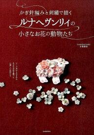 かぎ針編みと刺繍で描くルナヘヴンリィの小さなお花の動物たち [ Lunarheavenly中里華奈 ]
