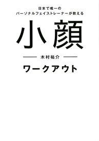 小顔ワークアウト 日本で唯一のパーソナルフェイストレーナーが教える [ 木村祐介 ]