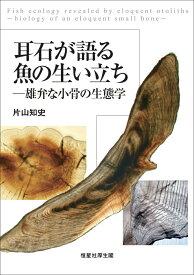 耳石が語る魚の生い立ち 雄弁な小骨の生態学 [ 片山知史 ]