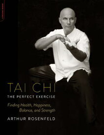 Tai Chi: The Perfect Exercise: Finding Health, Happiness, Balance, and Strength TAI CHI THE PERFECT EXERCISE [ Arthur Rosenfeld ]