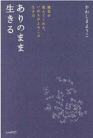 ありのまま生きる 雑草が教えてくれた、いのちがよろこぶ生き方 (Lingkaran books) [ かわしまようこ ]
