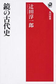 鏡の古代史 [ 辻田 淳一郎 ]