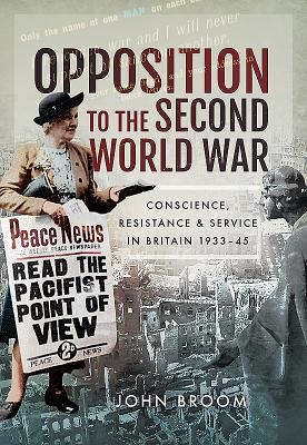 Opposition to the Second World War: Conscience, Resistance and Service in Britain, 1933-45 OPPOSITION TO THE 2ND WW [ John Broom ]