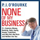 None of My Business: P.J. Explains Money, Banking, Debt, Equity, Assets, Liabilities, and Why Hei's