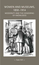 Women and Museums 1850-1914: Modernity and the Gendering of Knowledge