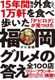 15年間 毎日外食して、1万軒を食べ歩いた「デビログ」が見つけた福岡グルメの答え 全100店 [ デビ高橋 ]