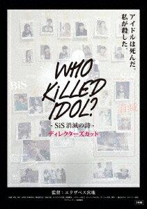WHO KiLLED IDOL? -SiS消滅の詩ー ディレクターズカット [ (ドキュメンタリー) ]