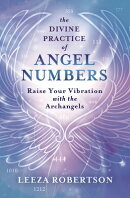 The Divine Practice of Angel Numbers: Raise Your Vibration with the Archangels