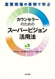 産業現場の事例で学ぶ カウンセラーのためのスーパービジョン活用法 [ 日本産業カウンセラー協会 ]
