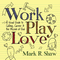 Work,Play,Love:AVisualGuidetoCalling,CareerandtheMissionofGod[MarkR.Shaw]