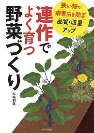 連作でよく育つ野菜づくり 狭い畑で病害虫を防ぎ品質・収量アップ [ 木嶋 利男 ]