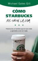 Como Starbucks Me Salvo la Vida: Historia de un Hombre Que Lo Tuvo Todo y Aprendio A Vivir Sin NADA