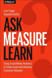 Ask,Measure,Learn:UsingSocialMediaAnalyticstoUnderstandandInfluenceCustomerBehavior[LutzFinger]