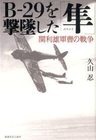 B-29を撃墜した「隼」 関利雄軍曹の戦争 [ 久山忍 ]
