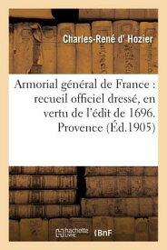 Armorial General de France: Recueil Officiel Dresse, En Vertu de L'Edit de 1696. Provence FRE-ARMORIAL GENERAL DE FRANCE (Litterature) [ D. Hozier-C-R ]