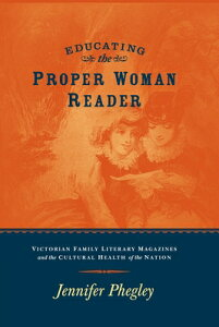 Educating the Proper Woman Reader: Victorian Family Literary Magazines & Cultural Health of the Nati EDUCATING THE PROPER WOMAN REA [ Jennifer Phegley ]