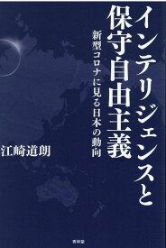 インテリジェンスと保守自由主義 新型コロナに見る日本の動向 [ 江崎道朗 ]