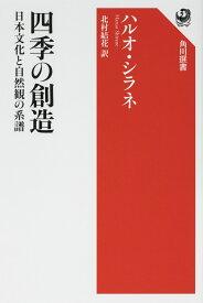 四季の創造 日本文化と自然観の系譜 [ ハルオ・シラネ ]