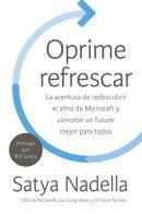Oprime Refrescar: La Aventura de Redescubrir El Alma de Microsoft Y Concebir Un Futuro Mejor Para To