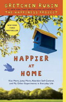 Happier at Home: Kiss More, Jump More, Abandon Self-Control, and My Other Experiments in Everyday Li