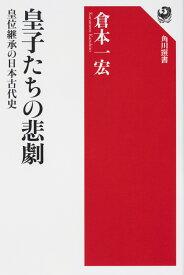 皇子たちの悲劇 皇位継承の日本古代史 [ 倉本 一宏 ]