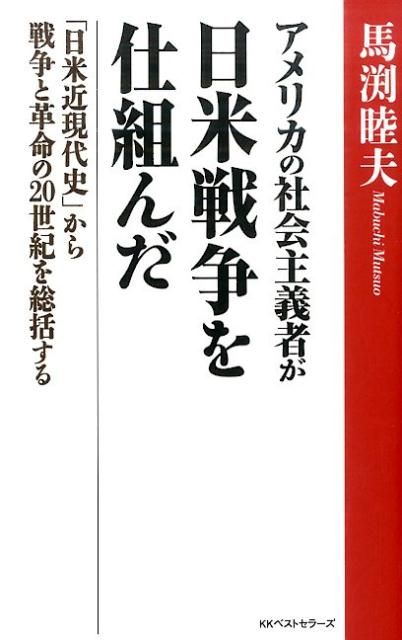 アメリカの社会主義者が日米戦争を仕組んだ 「日米近現代史」から戦争と革命の20世紀を総括する [ 馬渕睦夫 ]