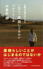 一生に一度旅してみたいゴルフコース 世界の名門22コース [ 伊集院 静 ]