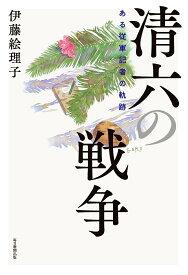 清六の戦争 ある従軍記者の軌跡 [ 伊藤 絵理子 ]
