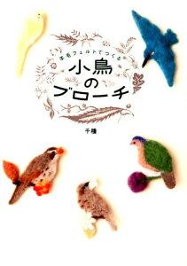 小鳥のブローチ 羊毛フェルトでつくる [ 千種 ]