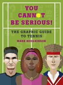 You Cannot Be Serious! the Graphic Guide to Tennis: Grand Slams, Players and Fans, and All the Tenni