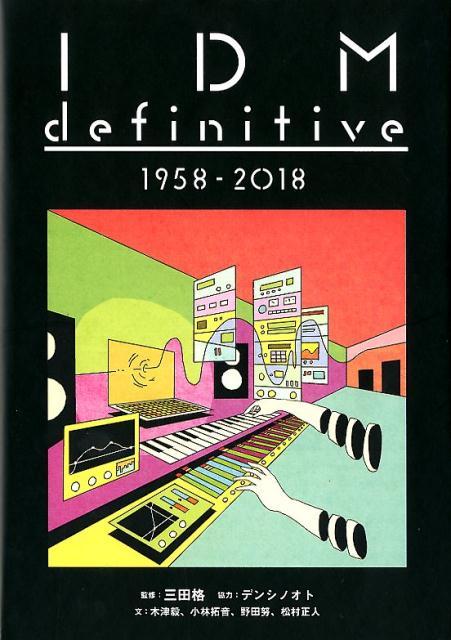 IDM definitive 1958-2018 ([テキスト] ele-king books) [ 三田格 ]