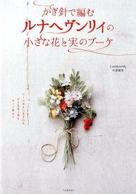 かぎ針で編むルナヘヴンリィの小さな花と実のブーケ [ Lunarheavenly中里華奈 ]