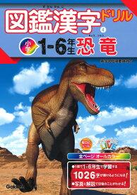 図鑑漢字ドリル小学1~6年生 恐竜 (毎日のドリル×学研の図鑑LIVE 4) [ 学研プラス ]