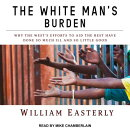The White Man's Burden: Why the West's Efforts to Aid the Rest Have Done So Much Ill and So Little G